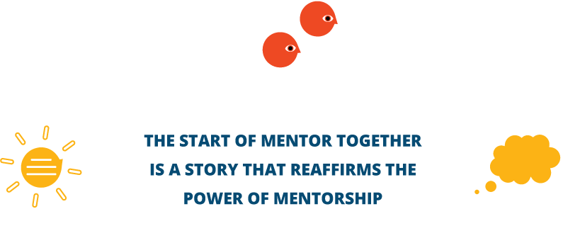 THE START OF MENTOR TOGETHER IS A STORY THAT REAFFIRMS THE POWER OF MENTORSHIP